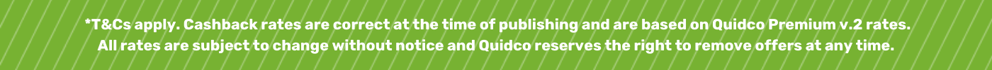 *T&Cs apply. Cashback rates are correct at the time of publishing and are based on Quidco Premium v.2 rates.  All rates are subject to change without notice and Quidco reserves the right to remove offers at any time.